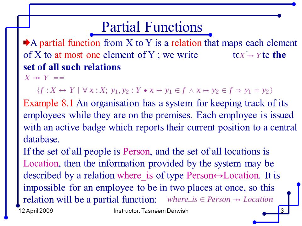 12 April 2009Instructor: Tasneem Darwish24 Properties of functions By generic abbreviation we can define the set of all partial injective functions : if A and B are sets, then A total injective function is any member of partial injective functions which is also a total function from A to B.