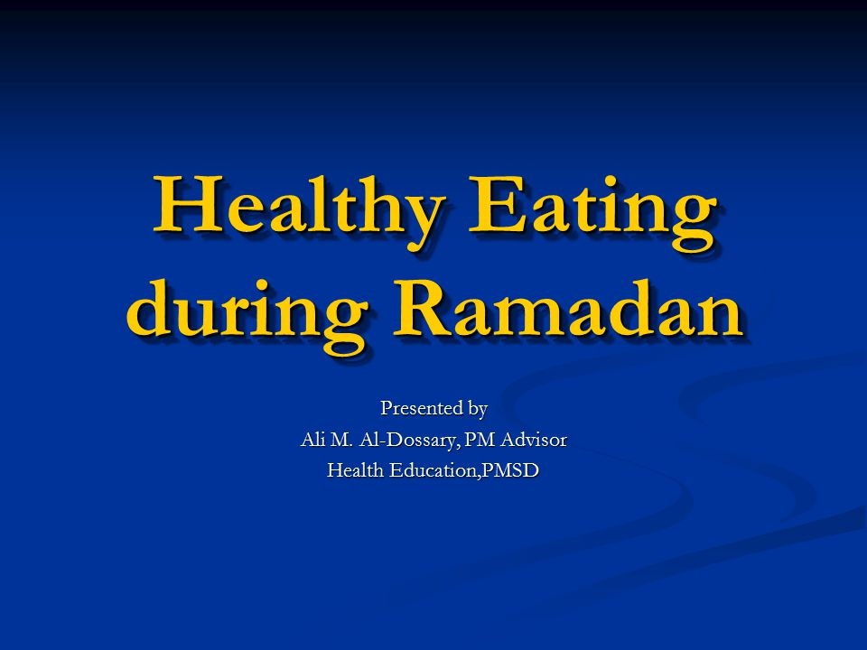 Healthy Eating during Ramadan Presented by Ali M. Al-Dossary, PM Advisor Health Education,PMSD