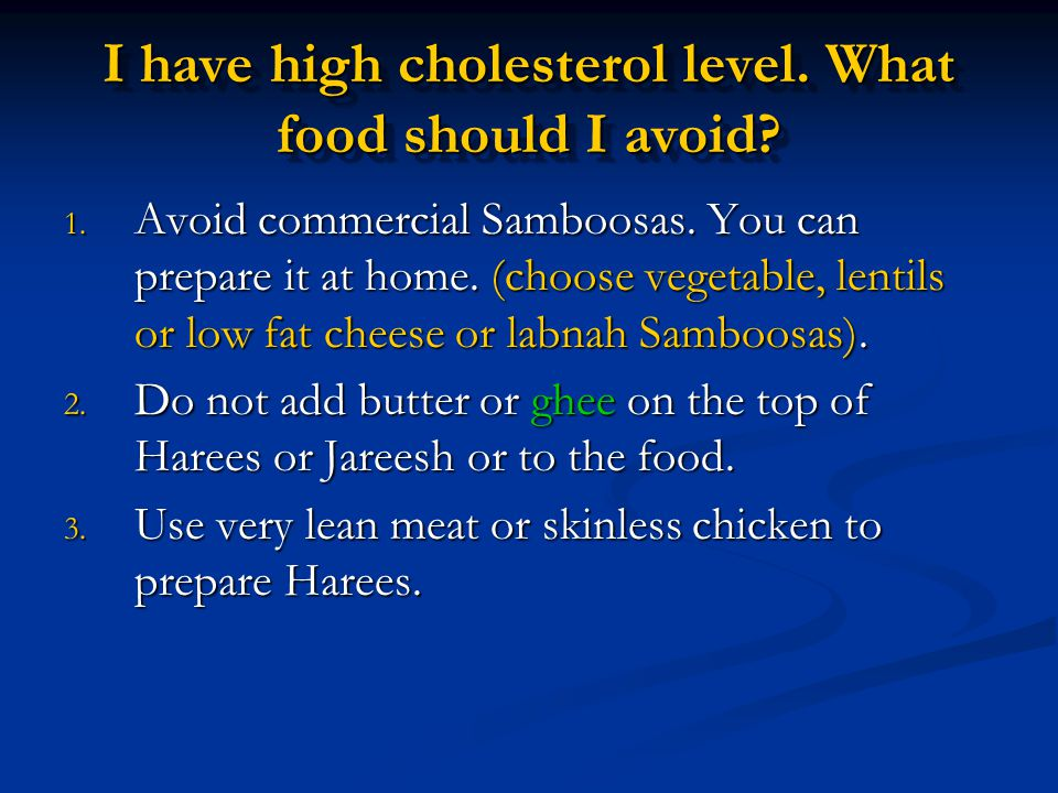 I have high cholesterol level. What food should I avoid? 1. Avoid commercial Samboosas. You can prepare it at home. (choose vegetable, lentils or low