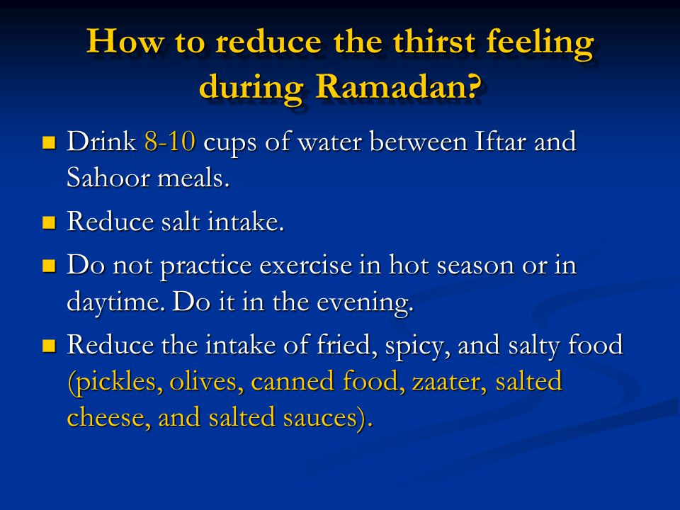 How to reduce the thirst feeling during Ramadan? Drink 8-10 cups of water between Iftar and Sahoor meals. Drink 8-10 cups of water between Iftar and S