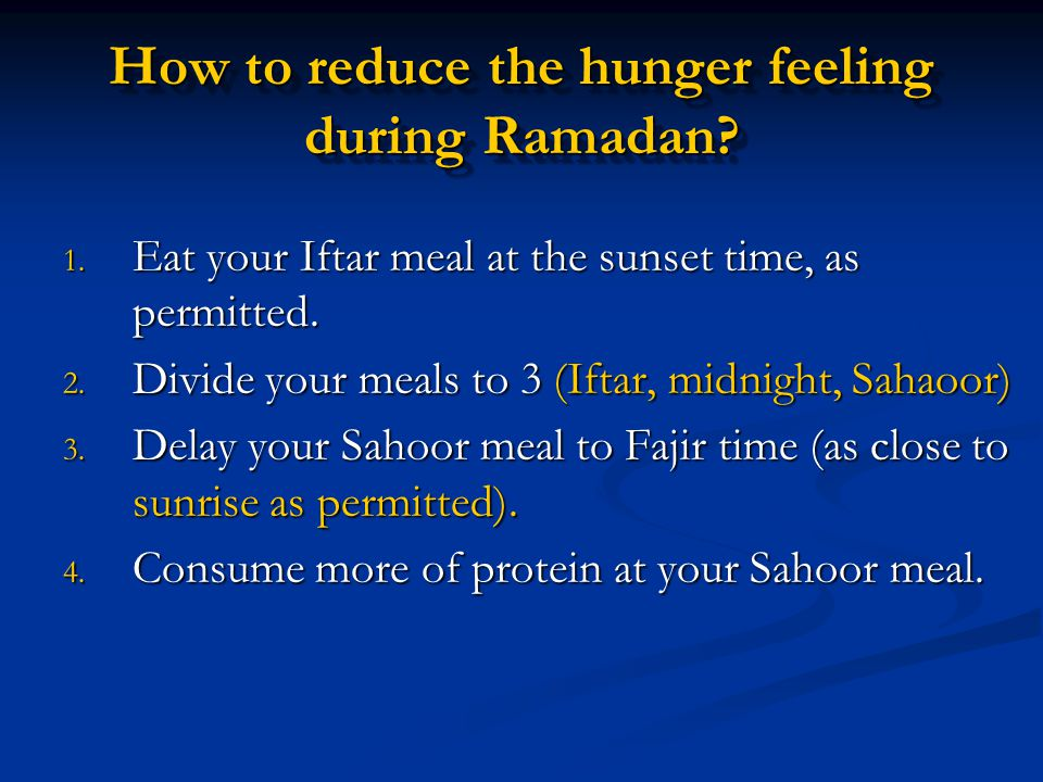 How to reduce the hunger feeling during Ramadan? 1. Eat your Iftar meal at the sunset time, as permitted. 2. Divide your meals to 3 (Iftar, midnight,