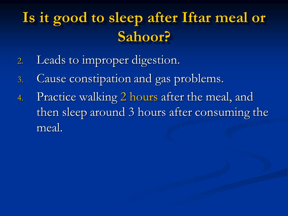 2. Leads to improper digestion. 3. Cause constipation and gas problems. 4. Practice walking 2 hours after the meal, and then sleep around 3 hours afte