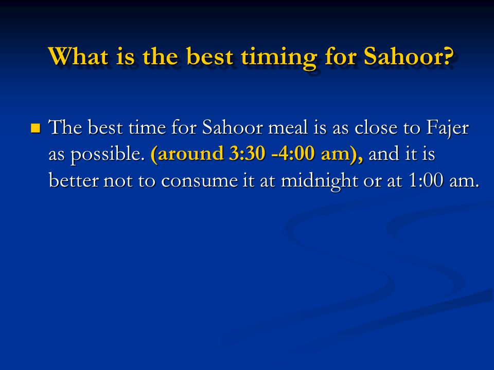 What is the best timing for Sahoor? The best time for Sahoor meal is as close to Fajer as possible. (around 3:30 -4:00 am), and it is better not to co