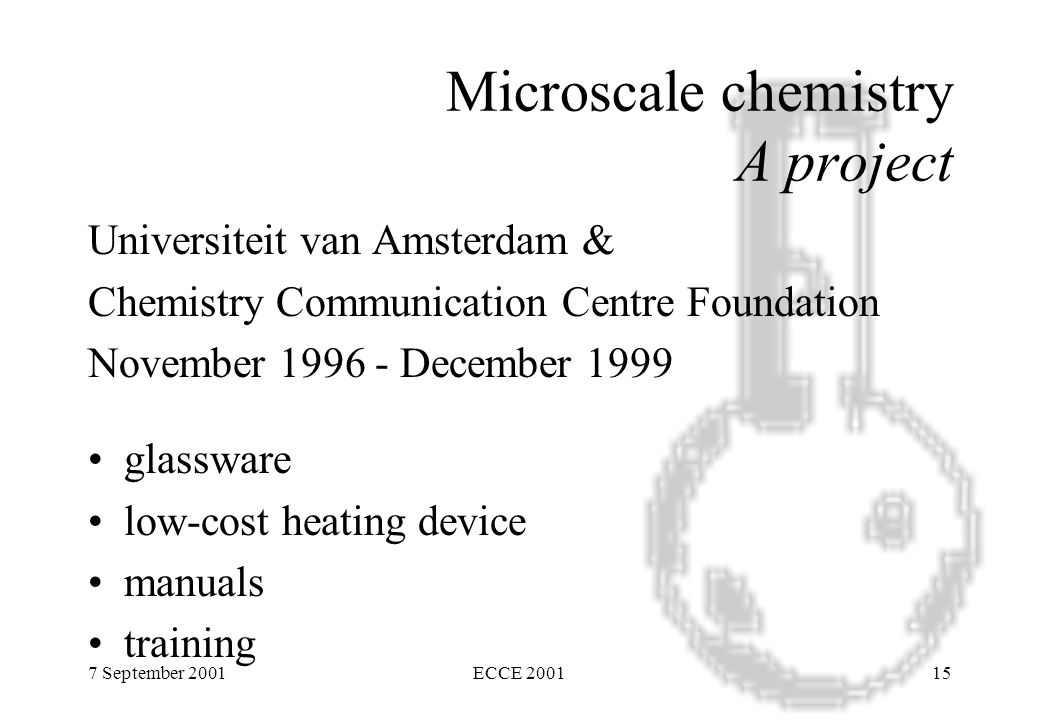 7 September 2001ECCE 200115 Microscale chemistry A project Universiteit van Amsterdam & Chemistry Communication Centre Foundation November 1996 - December 1999 glassware low-cost heating device manuals training