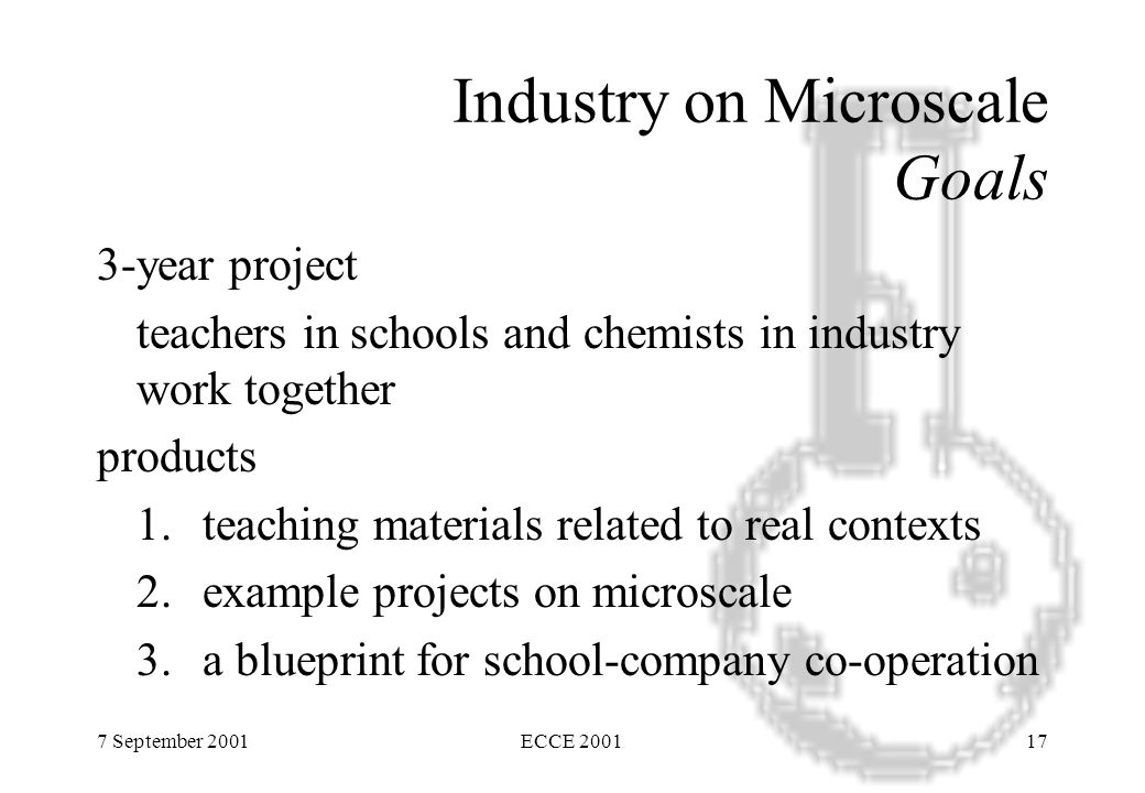 7 September 2001ECCE 200117 Industry on Microscale Goals 3-year project teachers in schools and chemists in industry work together products 1.teaching materials related to real contexts 2.example projects on microscale 3.a blueprint for school-company co-operation