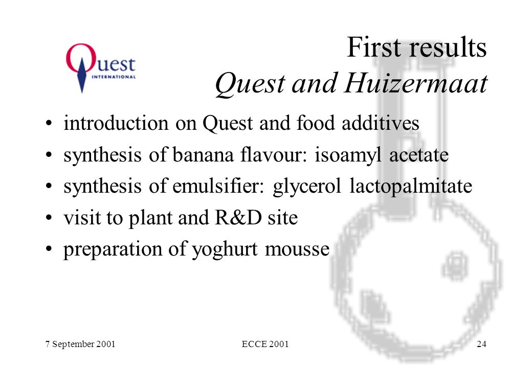 7 September 2001ECCE 200124 First results Quest and Huizermaat introduction on Quest and food additives synthesis of banana flavour: isoamyl acetate synthesis of emulsifier: glycerol lactopalmitate visit to plant and R&D site preparation of yoghurt mousse