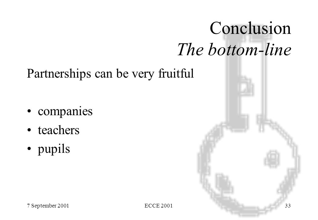 7 September 2001ECCE 200133 Conclusion The bottom-line Partnerships can be very fruitful companies teachers pupils