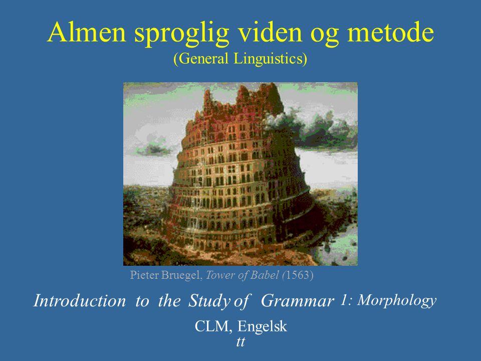 Almen sproglig viden og metode (General Linguistics) IntroductiontotheStudyofGrammar CLM, Engelsk tt 1: Morphology Pieter Bruegel, Tower of Babel (156