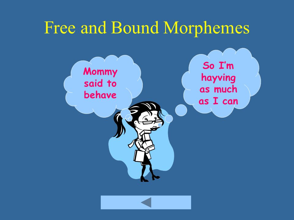 Free and Bound Morphemes Mommy said to behave So I'm hayving as much as I can