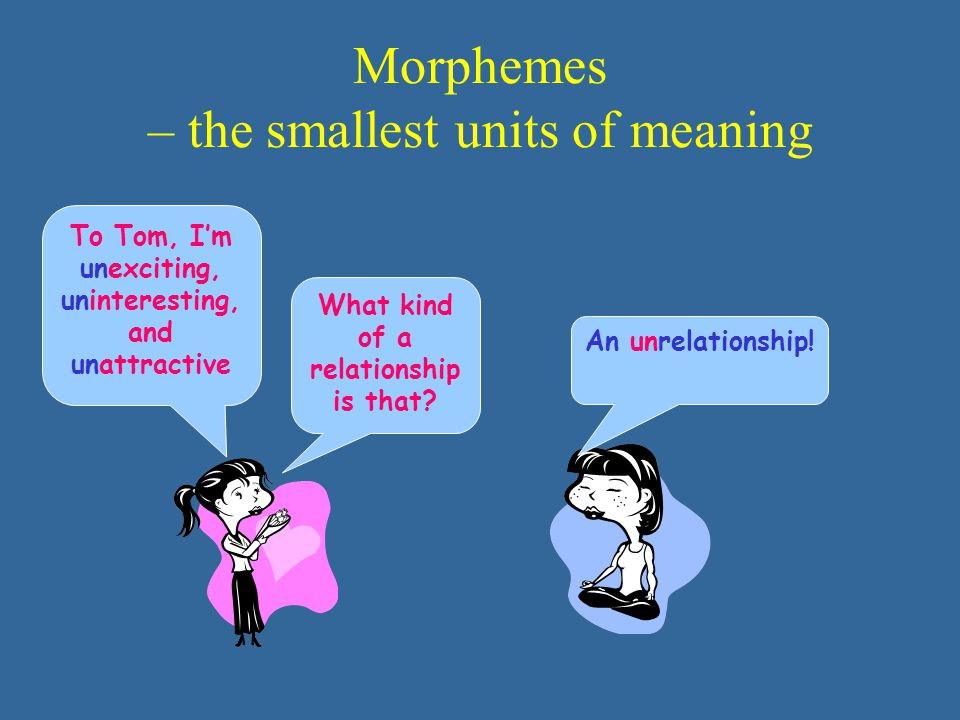 Morphemes – the smallest units of meaning To Tom, I'm unexciting, uninteresting, and unattractive What kind of a relationship is that? An unrelationsh