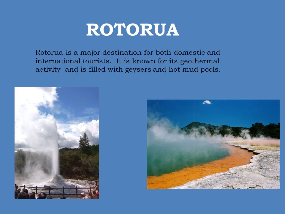 ROTORUA Rotorua is a major destination for both domestic and international tourists. It is known for its geothermal activity and is filled with geyser