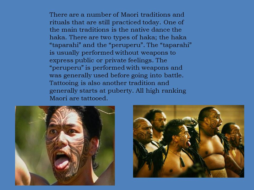 There are a number of Maori traditions and rituals that are still practiced today. One of the main traditions is the native dance the haka. There are