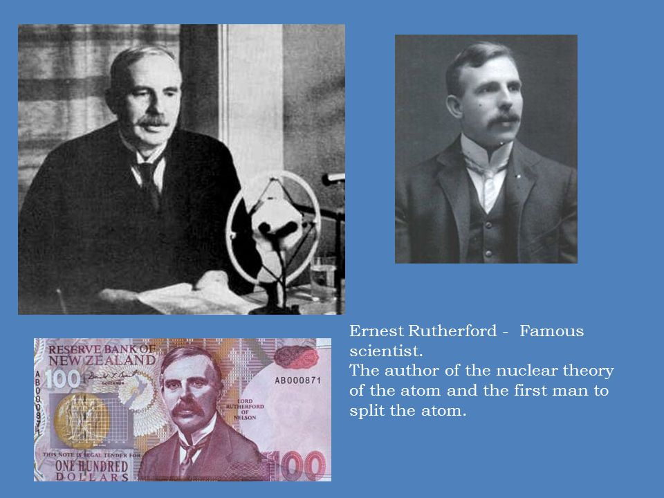 Ernest Rutherford - Famous scientist. The author of the nuclear theory of the atom and the first man to split the atom.