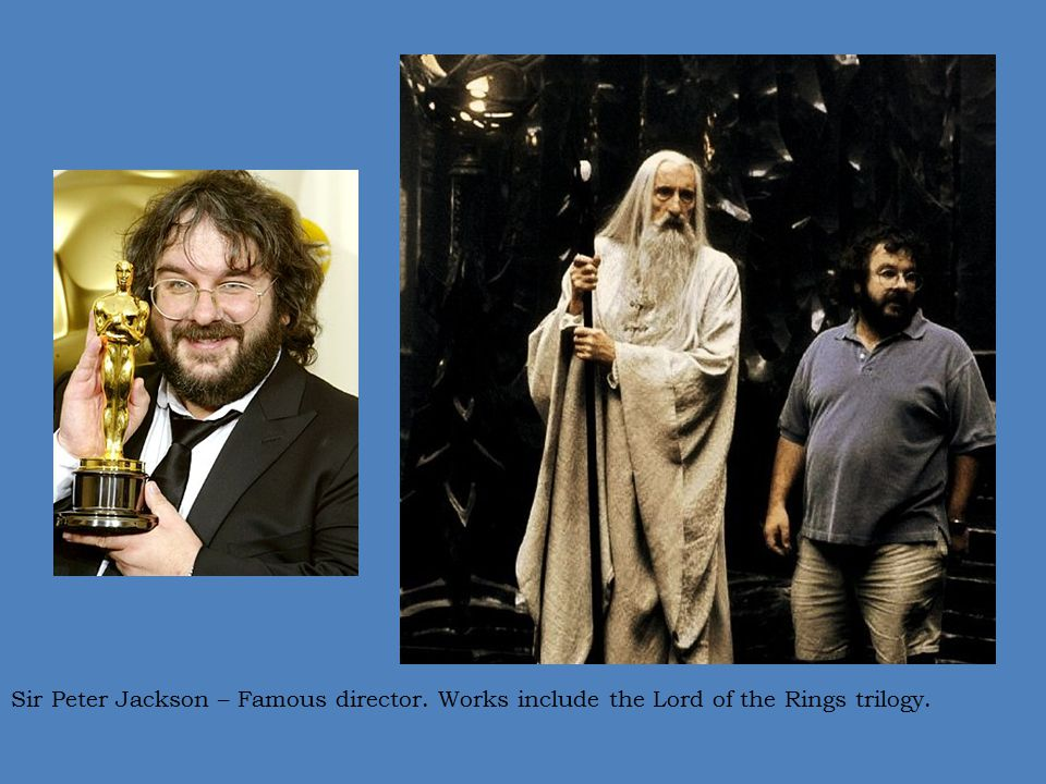 Sir Peter Jackson – Famous director. Works include the Lord of the Rings trilogy.