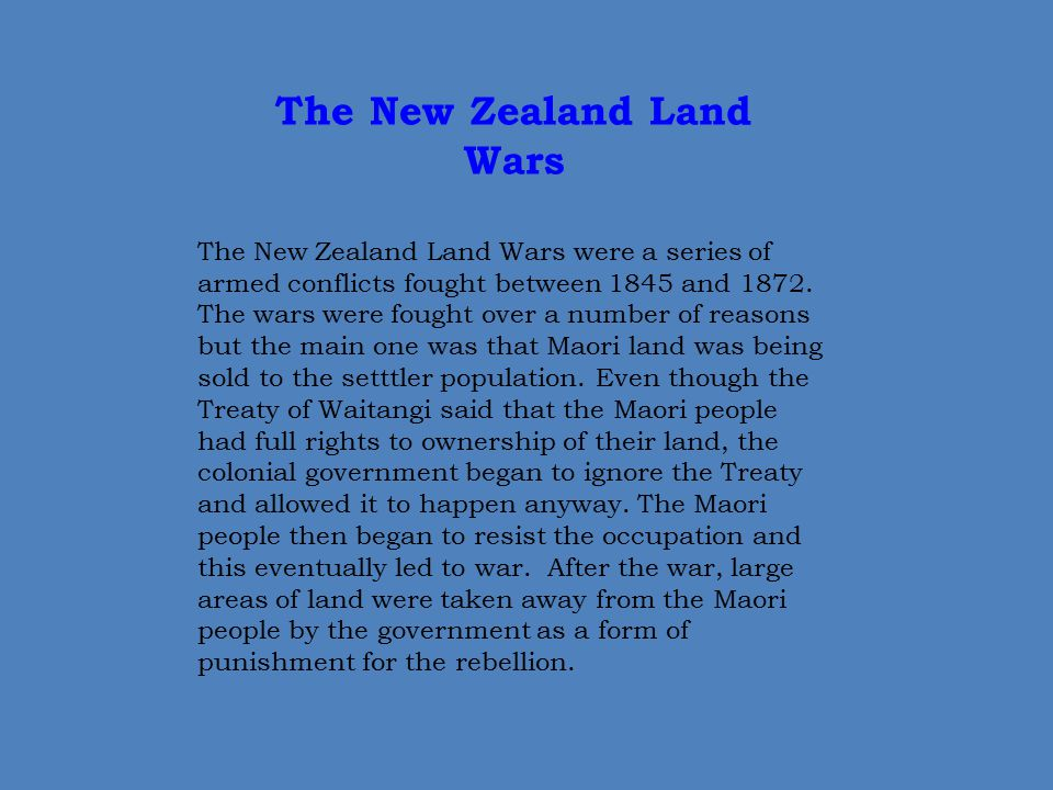 The New Zealand Land Wars The New Zealand Land Wars were a series of armed conflicts fought between 1845 and 1872. The wars were fought over a number