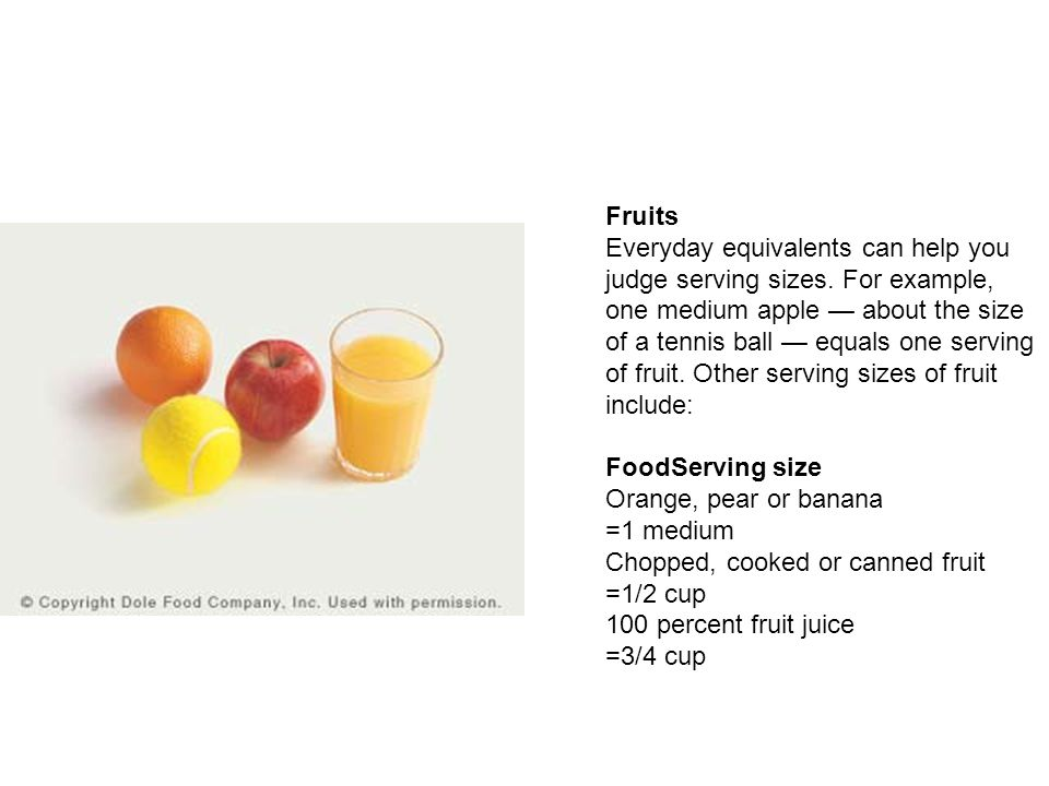 Fruits Everyday equivalents can help you judge serving sizes. For example, one medium apple — about the size of a tennis ball — equals one serving of