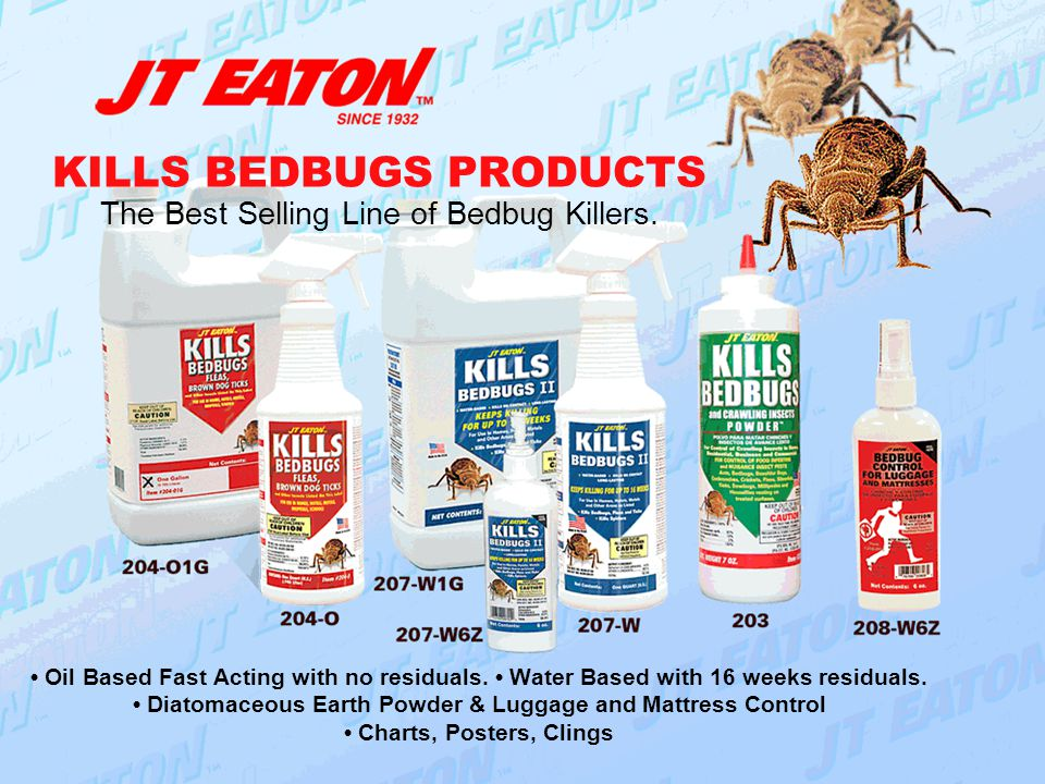 KILLS BEDBUGS PRODUCTS The Best Selling Line of Bedbug Killers. Oil Based Fast Acting with no residuals. Water Based with 16 weeks residuals. Diatomac