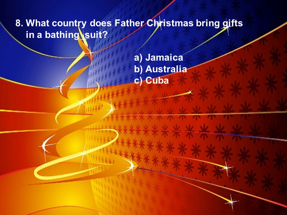 8. What country does Father Christmas bring gifts in a bathing suit? a) Jamaica b) Australia c) Cuba