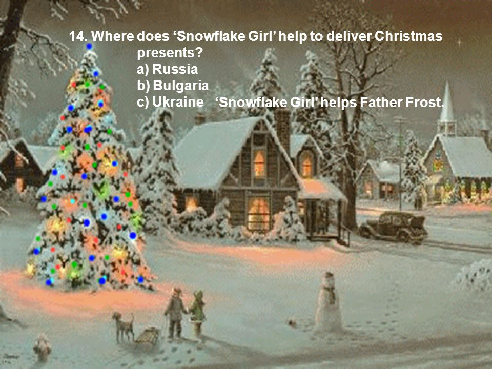 14. Where does 'Snowflake Girl' help to deliver Christmas presents? a) Russia b) Bulgaria c) Ukraine 'Snowflake Girl' helps Father Frost.