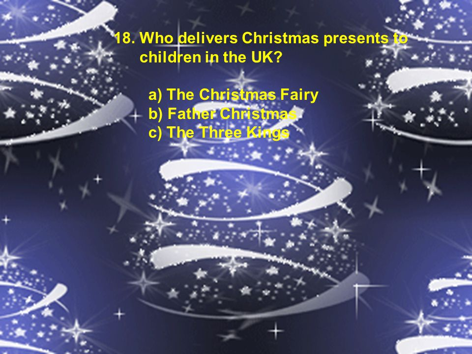 18. Who delivers Christmas presents to children in the UK? a) The Christmas Fairy b) Father Christmas c) The Three Kings
