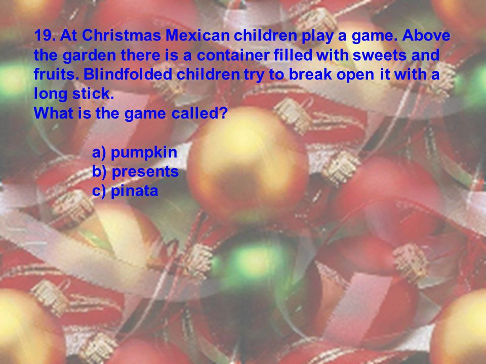 19. At Christmas Mexican children play a game. Above the garden there is a container filled with sweets and fruits. Blindfolded children try to break