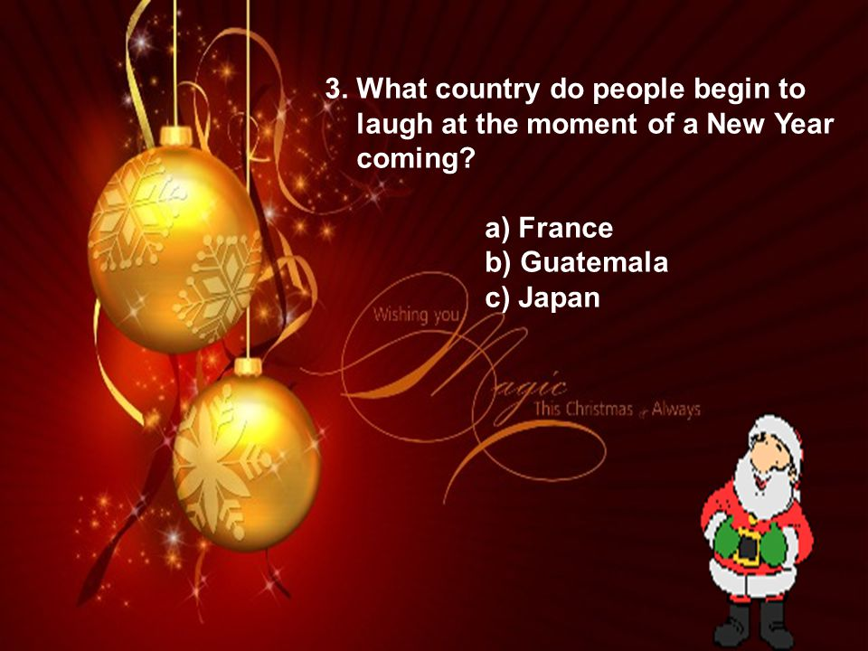 3. What country do people begin to laugh at the moment of a New Year coming? a) France b) Guatemala c) Japan