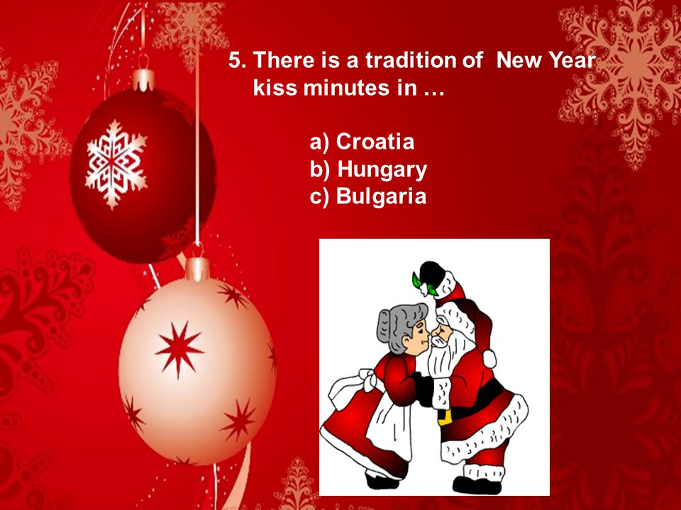 5. There is a tradition of New Year kiss minutes in … a) Croatia b) Hungary c) Bulgaria