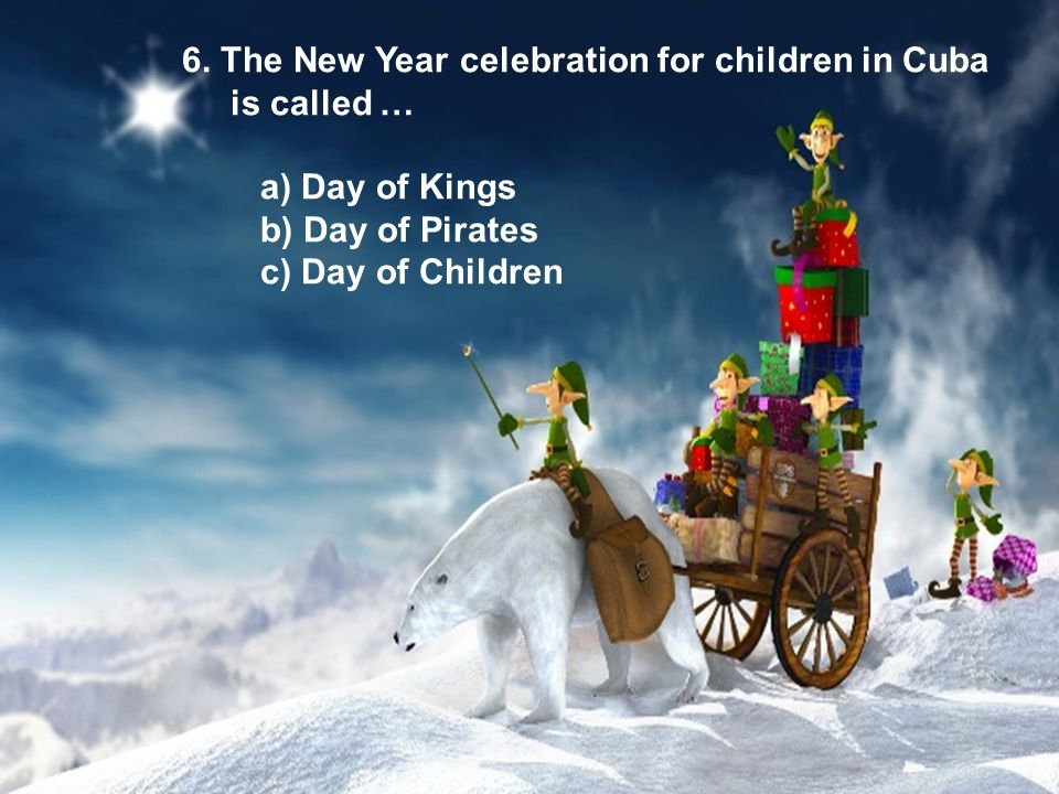 6. The New Year celebration for children in Cuba is called … a) Day of Kings b) Day of Pirates c) Day of Children