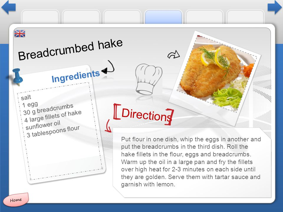 Directions Ingredients Breadcrumbed hake Put flour in one dish, whip the eggs in another and put the breadcrumbs in the third dish.