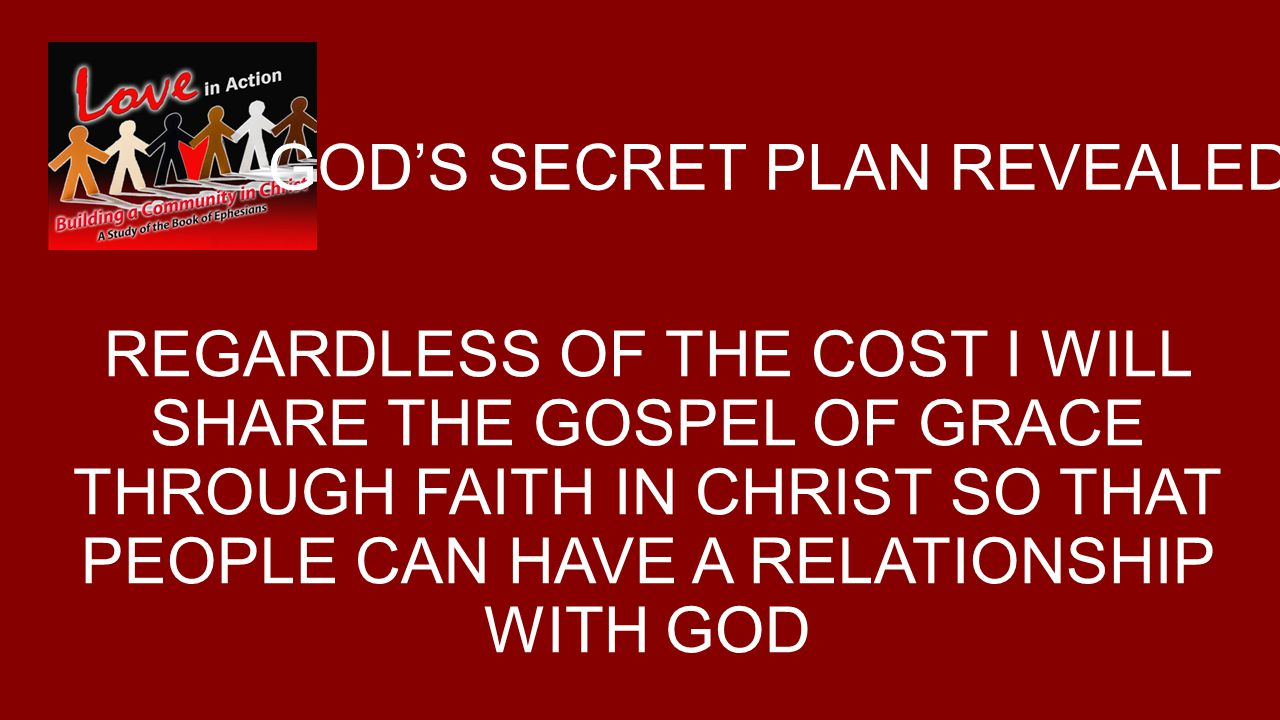 GOD'S SECRET PLAN REVEALED REGARDLESS OF THE COST I WILL SHARE THE GOSPEL OF GRACE THROUGH FAITH IN CHRIST SO THAT PEOPLE CAN HAVE A RELATIONSHIP WITH GOD