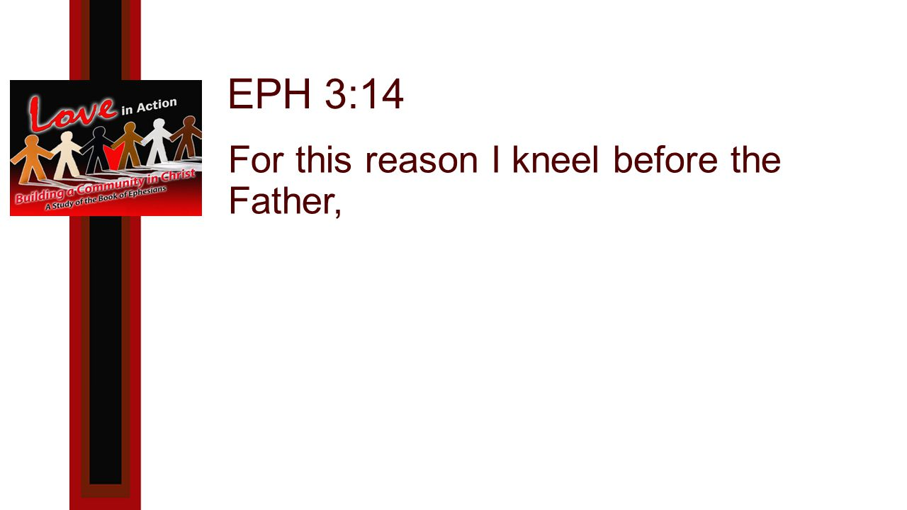 EPH 3:14 For this reason I kneel before the Father,