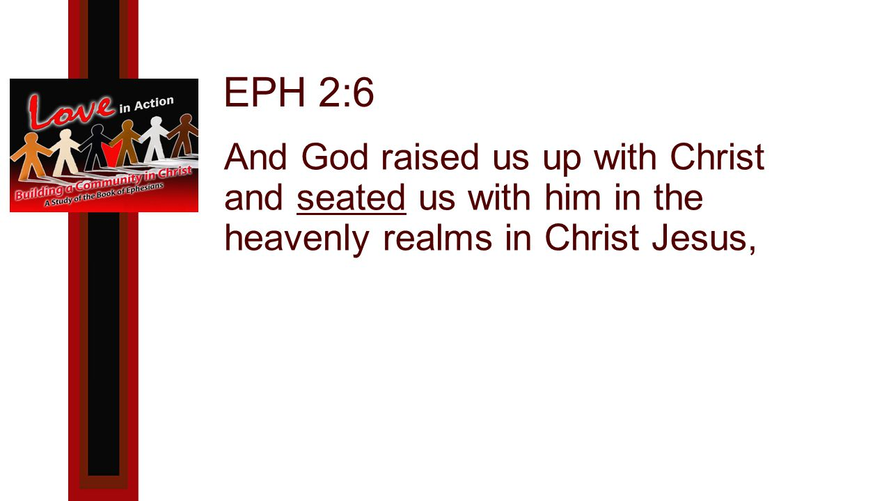 EPH 2:6 And God raised us up with Christ and seated us with him in the heavenly realms in Christ Jesus,