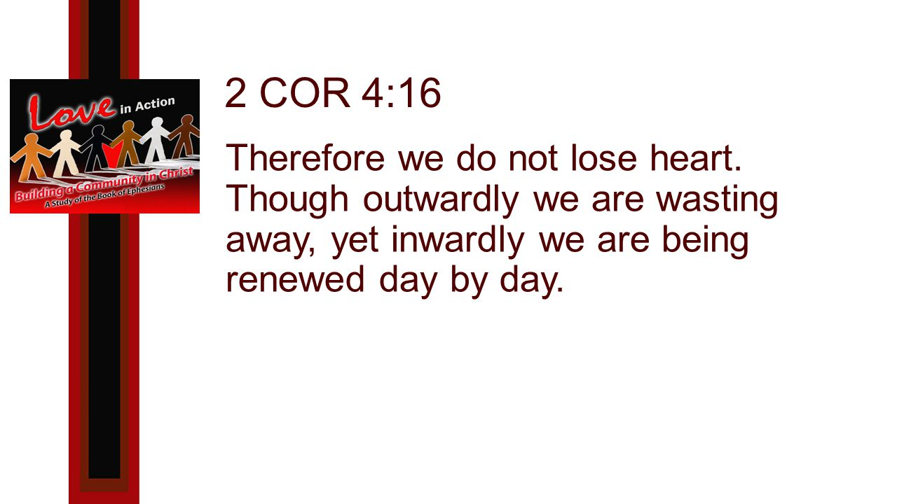 2 COR 4:16 Therefore we do not lose heart.