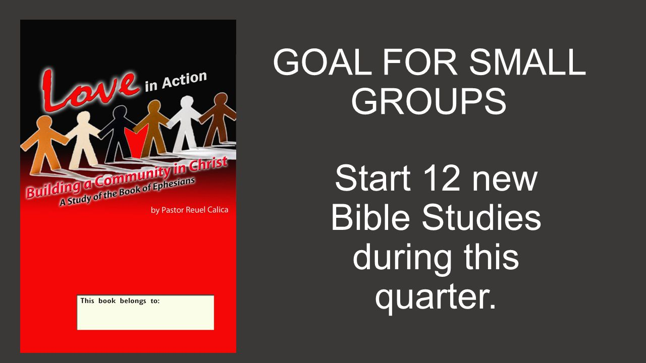 GOAL FOR SMALL GROUPS Start 12 new Bible Studies during this quarter.