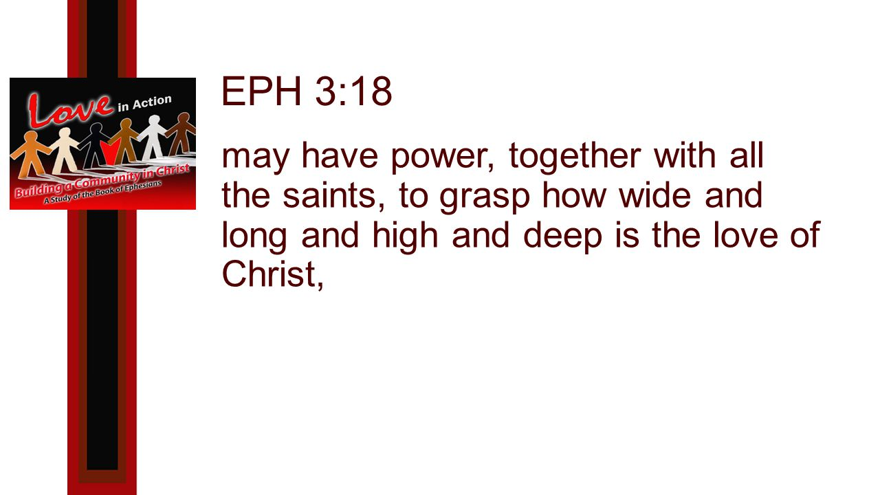 EPH 3:18 may have power, together with all the saints, to grasp how wide and long and high and deep is the love of Christ,