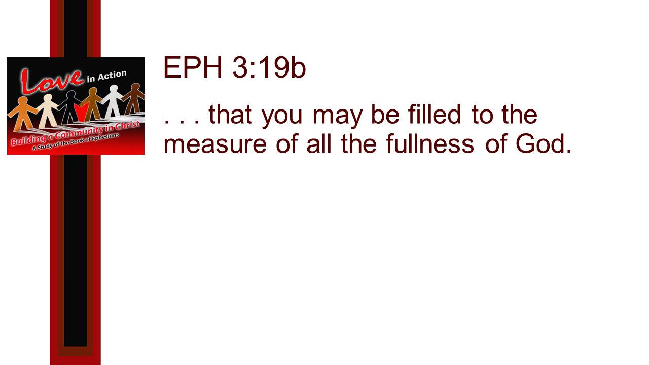 EPH 3:19b... that you may be filled to the measure of all the fullness of God.