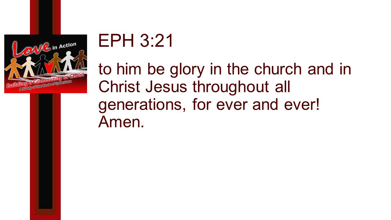 EPH 3:21 to him be glory in the church and in Christ Jesus throughout all generations, for ever and ever.