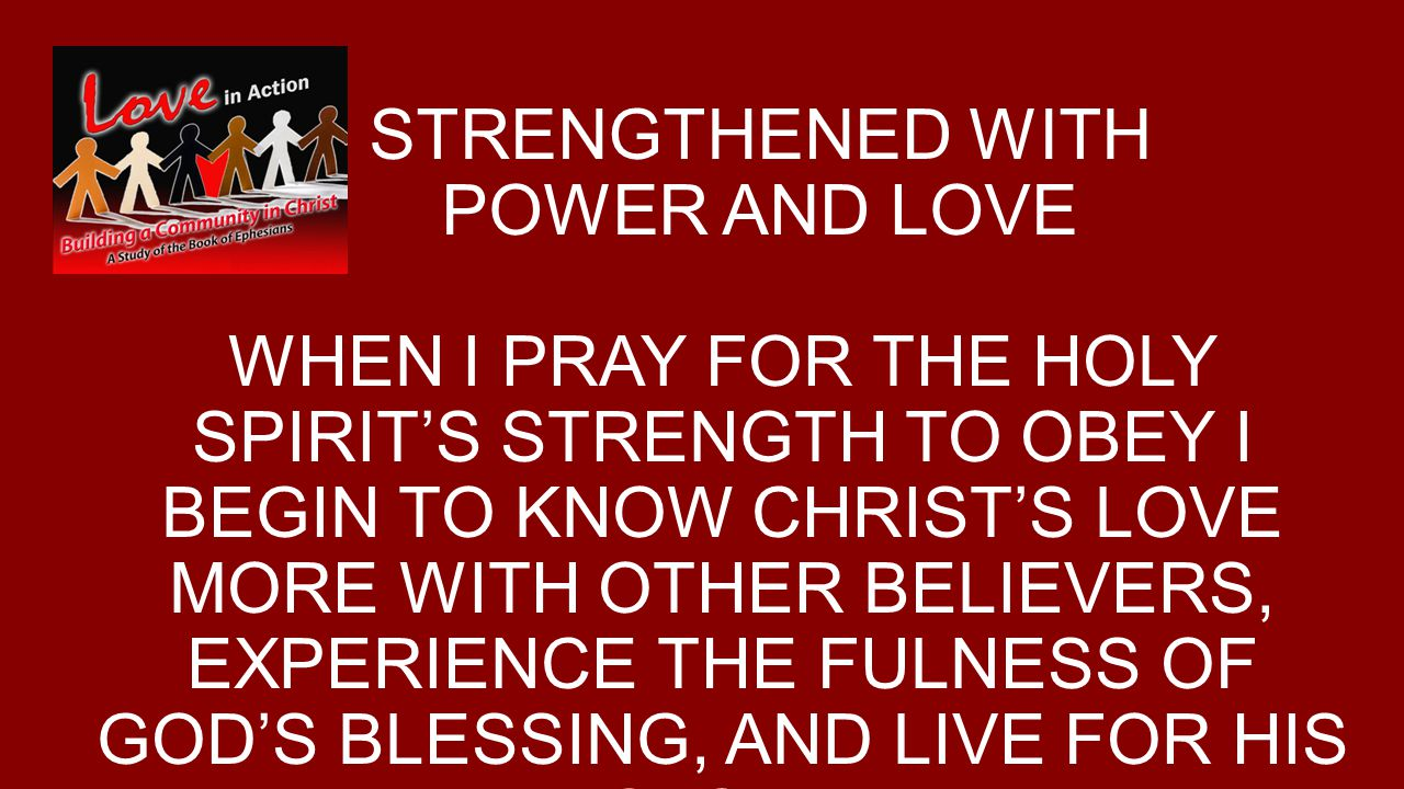 STRENGTHENED WITH POWER AND LOVE WHEN I PRAY FOR THE HOLY SPIRIT'S STRENGTH TO OBEY I BEGIN TO KNOW CHRIST'S LOVE MORE WITH OTHER BELIEVERS, EXPERIENCE THE FULNESS OF GOD'S BLESSING, AND LIVE FOR HIS GLORY