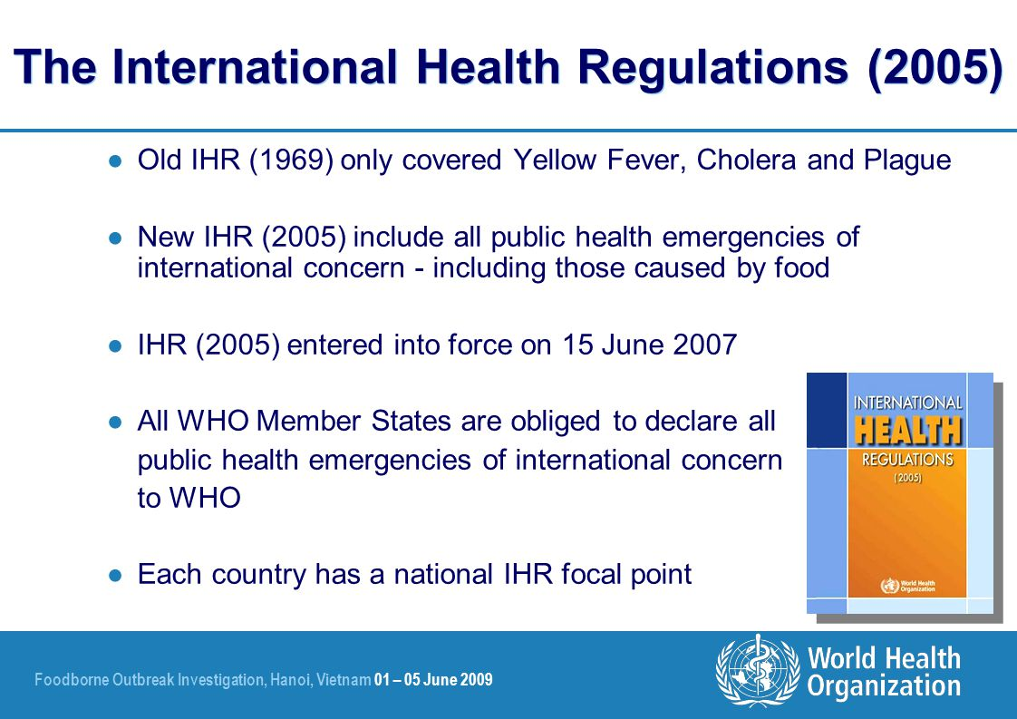 Foodborne Outbreak Investigation, Hanoi, Vietnam 01 – 05 June 2009 The International Health Regulations (2005) ●Old IHR (1969) only covered Yellow Fever, Cholera and Plague ●New IHR (2005) include all public health emergencies of international concern - including those caused by food ●IHR (2005) entered into force on 15 June 2007 ●All WHO Member States are obliged to declare all public health emergencies of international concern to WHO ●Each country has a national IHR focal point