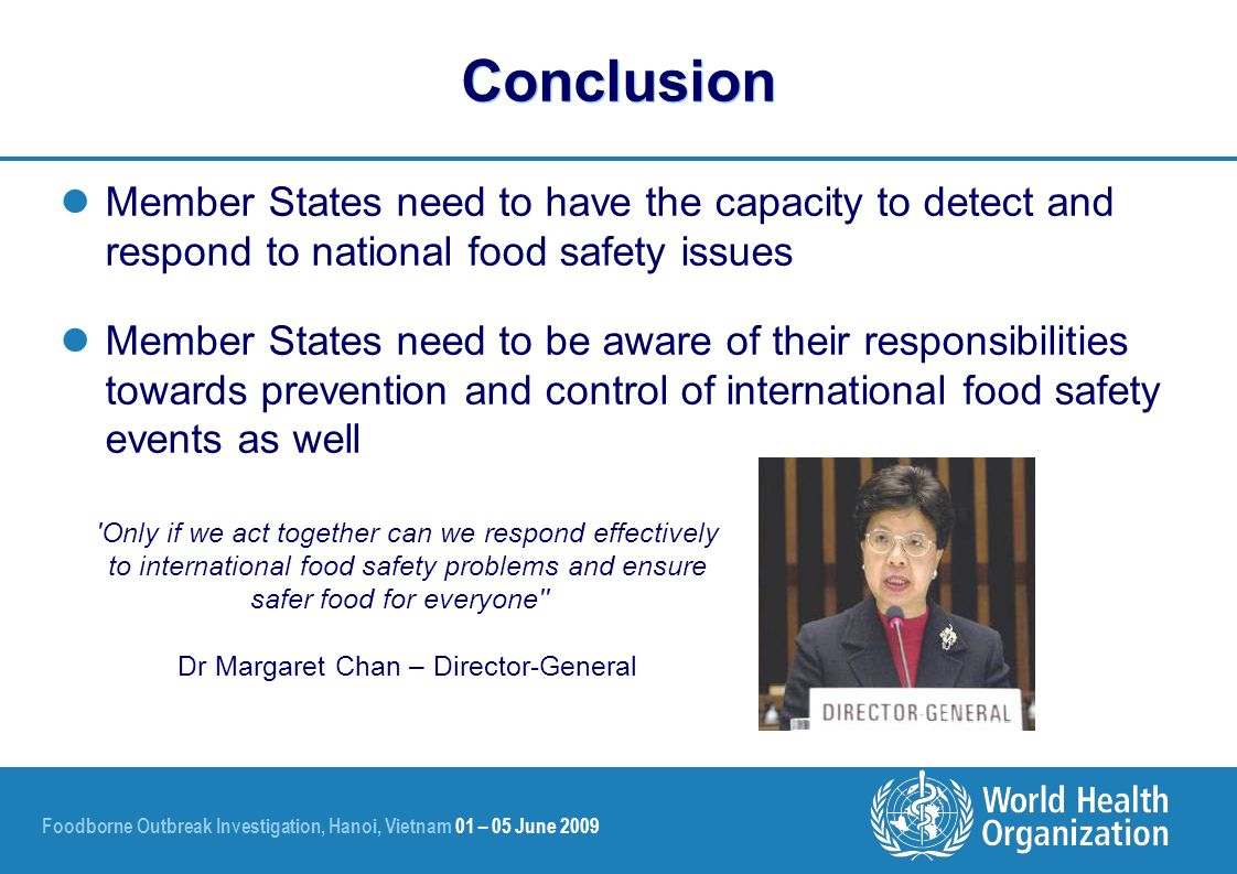 Foodborne Outbreak Investigation, Hanoi, Vietnam 01 – 05 June 2009 Conclusion Member States need to have the capacity to detect and respond to national food safety issues Member States need to be aware of their responsibilities towards prevention and control of international food safety events as well Only if we act together can we respond effectively to international food safety problems and ensure safer food for everyone Dr Margaret Chan – Director-General