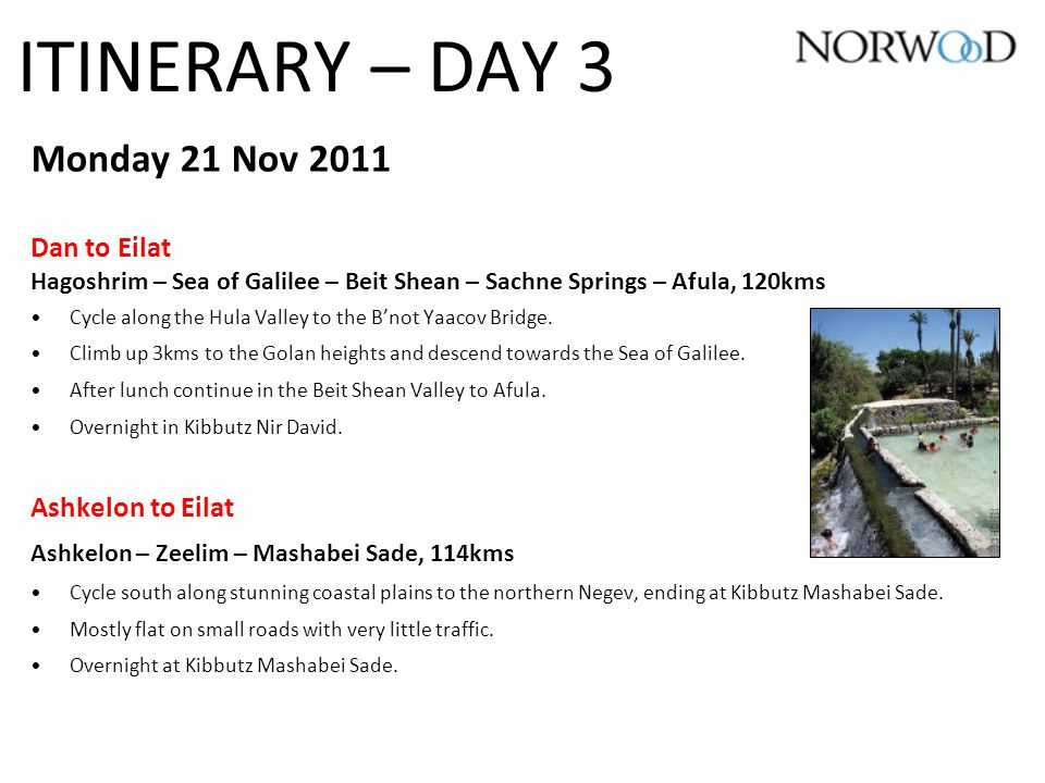ITINERARY – DAY 3 Monday 21 Nov 2011 Dan to Eilat Hagoshrim – Sea of Galilee – Beit Shean – Sachne Springs – Afula, 120kms Cycle along the Hula Valley to the B'not Yaacov Bridge.