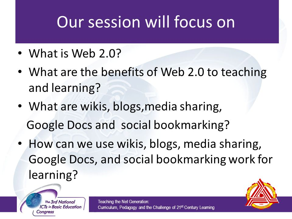 Our session will focus on What is Web 2.0? What are the benefits of Web 2.0 to teaching and learning? What are wikis, blogs,media sharing, Google Docs