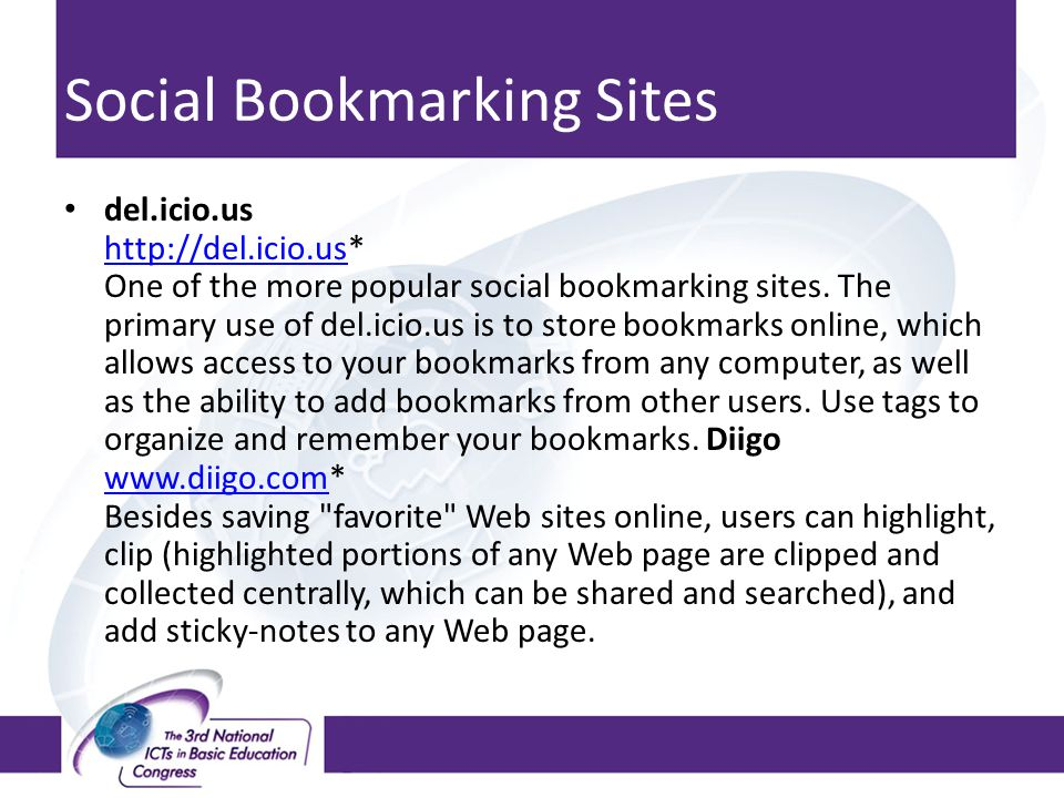 Social Bookmarking Sites del.icio.us http://del.icio.us* One of the more popular social bookmarking sites. The primary use of del.icio.us is to store