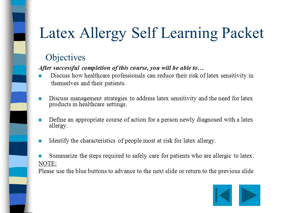 Latex Allergy Self Learning Packet After successful completion of this course, you will be able to… n Discuss how healthcare professionals can reduce their risk of latex sensitivity in themselves and their patients.