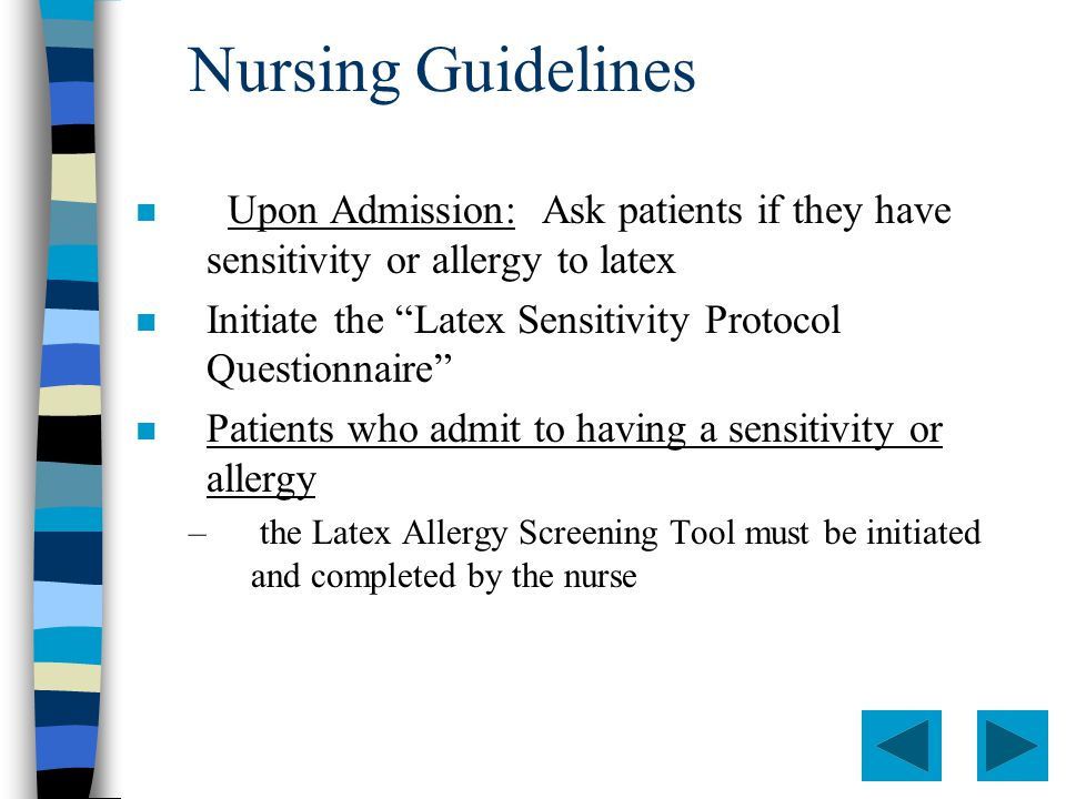 Nursing Guidelines n Upon Admission: Ask patients if they have sensitivity or allergy to latex n Initiate the Latex Sensitivity Protocol Questionnaire n Patients who admit to having a sensitivity or allergy – the Latex Allergy Screening Tool must be initiated and completed by the nurse