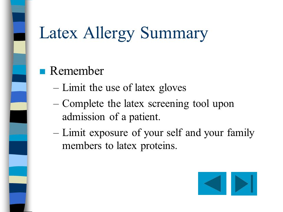 Latex Allergy Summary n Remember –Limit the use of latex gloves –Complete the latex screening tool upon admission of a patient.