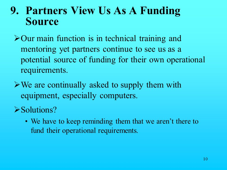 10 9.Partners View Us As A Funding Source  Our main function is in technical training and mentoring yet partners continue to see us as a potential source of funding for their own operational requirements.