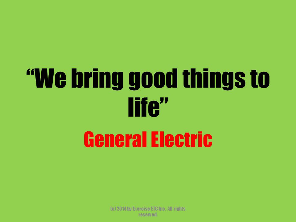 We bring good things to life General Electric (c) 2014 by Exercise ETC Inc. All rights reserved.