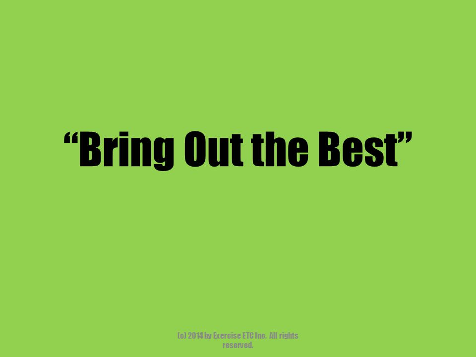 """""""Bring Out the Best"""" (c) 2014 by Exercise ETC Inc. All rights reserved."""
