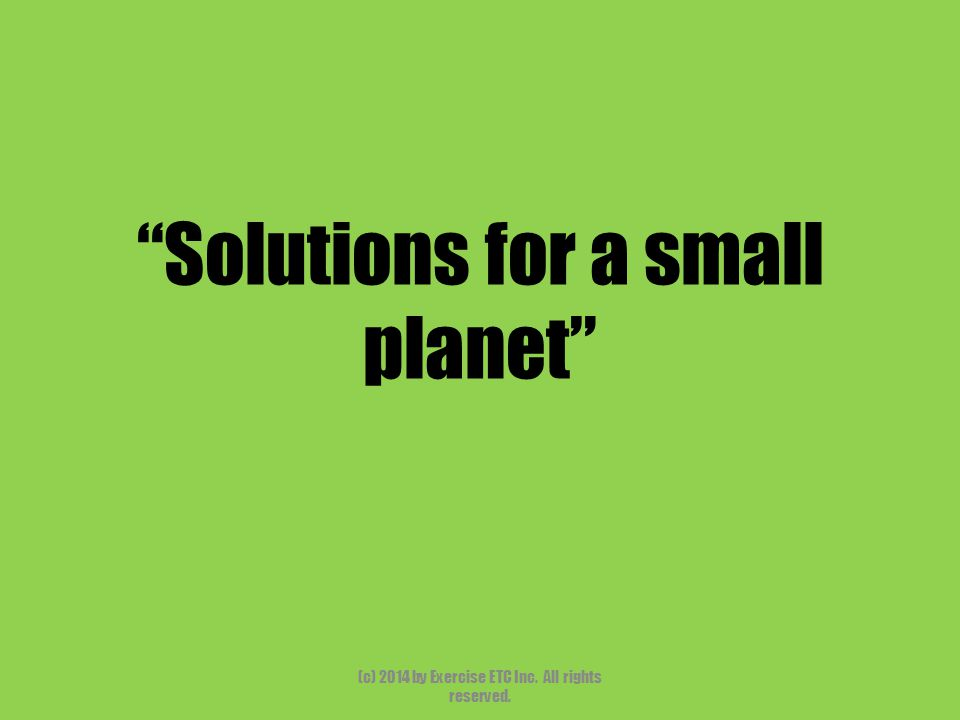 """""""Solutions for a small planet"""" (c) 2014 by Exercise ETC Inc. All rights reserved."""